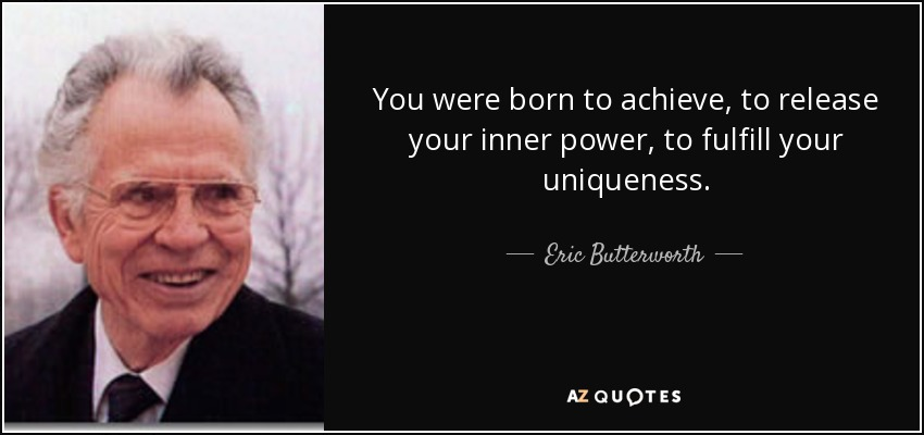 You were born to achieve, to release your inner power, to fulfill your uniqueness. - Eric Butterworth