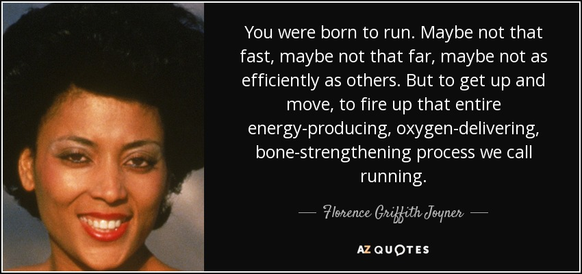 You were born to run. Maybe not that fast, maybe not that far, maybe not as efficiently as others. But to get up and move, to fire up that entire energy-producing, oxygen-delivering, bone-strengthening process we call running. - Florence Griffith Joyner