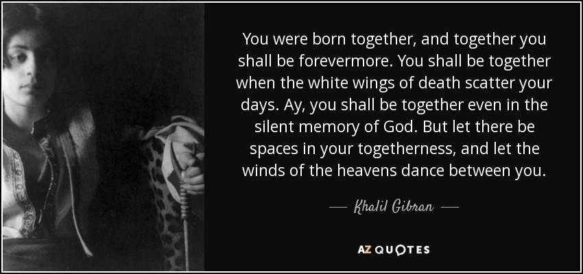 You were born together, and together you shall be forevermore. You shall be together when the white wings of death scatter your days. Ay, you shall be together even in the silent memory of God. But let there be spaces in your togetherness, and let the winds of the heavens dance between you. - Khalil Gibran