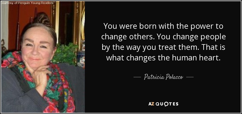 You were born with the power to change others. You change people by the way you treat them. That is what changes the human heart. - Patricia Polacco