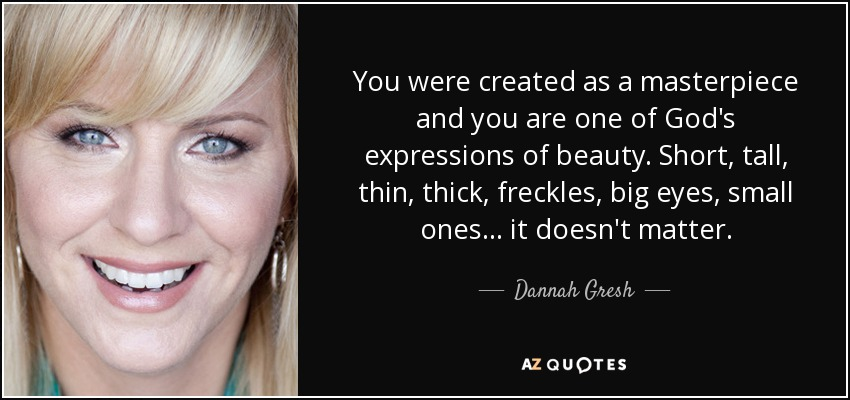 You were created as a masterpiece and you are one of God's expressions of beauty. Short, tall, thin, thick, freckles, big eyes, small ones . . . it doesn't matter. - Dannah Gresh