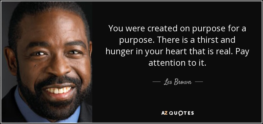 You were created on purpose for a purpose. There is a thirst and hunger in your heart that is real. Pay attention to it. - Les Brown