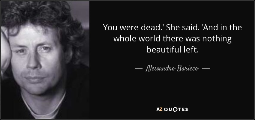 You were dead.' She said. 'And in the whole world there was nothing beautiful left. - Alessandro Baricco