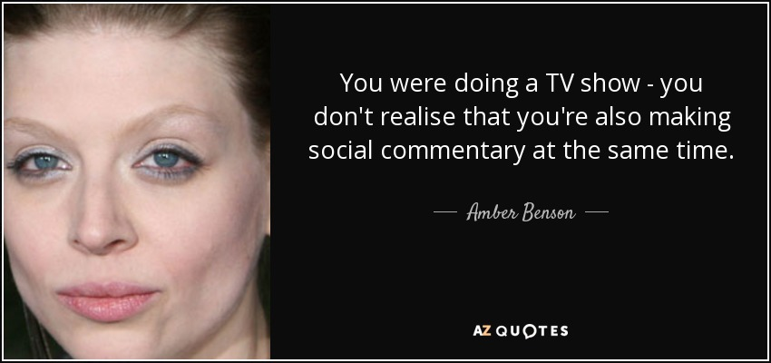 You were doing a TV show - you don't realise that you're also making social commentary at the same time. - Amber Benson