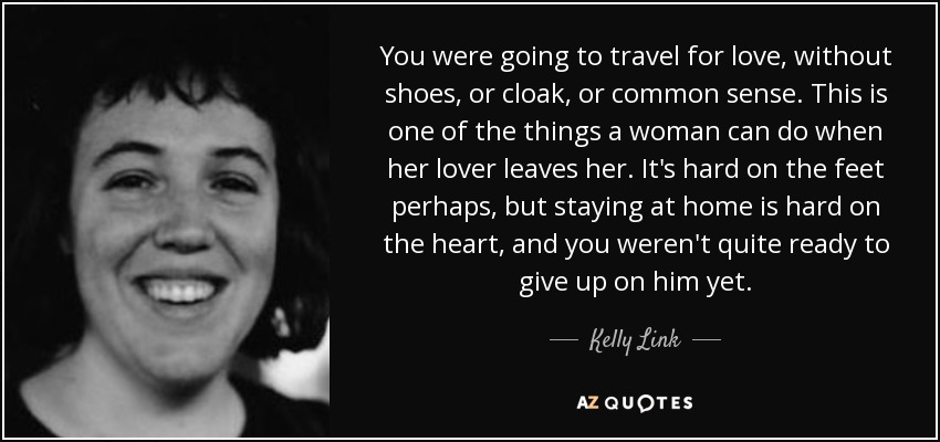 You were going to travel for love, without shoes, or cloak, or common sense. This is one of the things a woman can do when her lover leaves her. It's hard on the feet perhaps, but staying at home is hard on the heart, and you weren't quite ready to give up on him yet. - Kelly Link