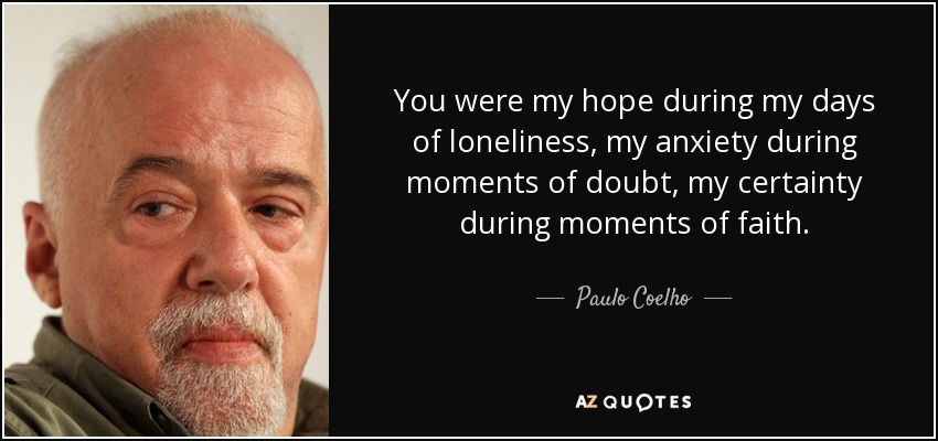 You were my hope during my days of loneliness, my anxiety during moments of doubt, my certainty during moments of faith. - Paulo Coelho