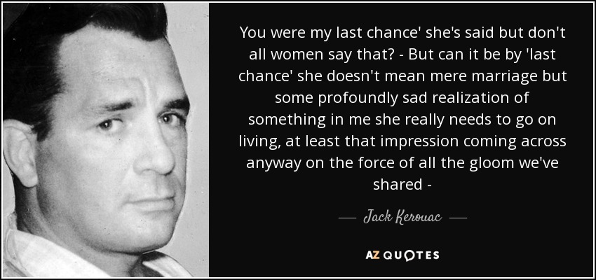 You were my last chance' she's said but don't all women say that? - But can it be by 'last chance' she doesn't mean mere marriage but some profoundly sad realization of something in me she really needs to go on living, at least that impression coming across anyway on the force of all the gloom we've shared - - Jack Kerouac