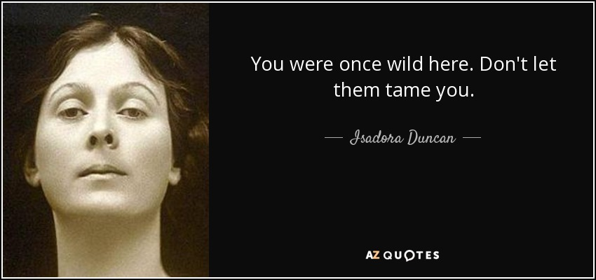 You were once wild here. Don't let them tame you. - Isadora Duncan