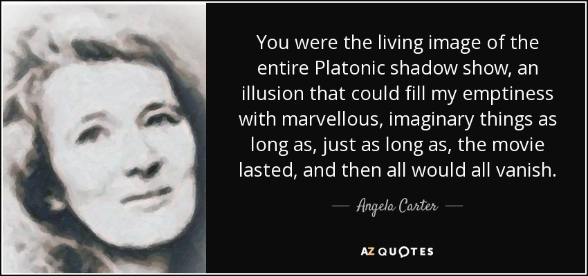 You were the living image of the entire Platonic shadow show, an illusion that could fill my emptiness with marvellous, imaginary things as long as, just as long as, the movie lasted, and then all would all vanish. - Angela Carter