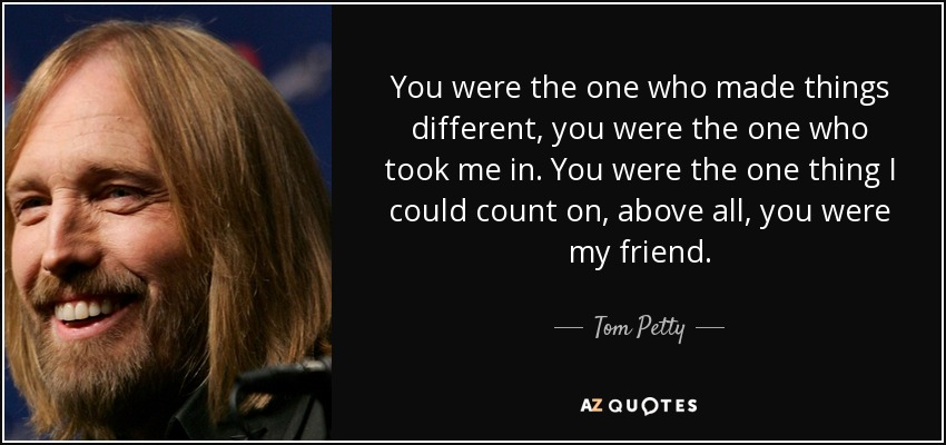 You were the one who made things different, you were the one who took me in. You were the one thing I could count on, above all, you were my friend. - Tom Petty