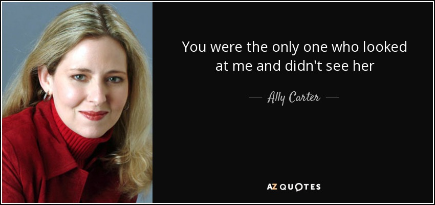 You were the only one who looked at me and didn't see her - Ally Carter