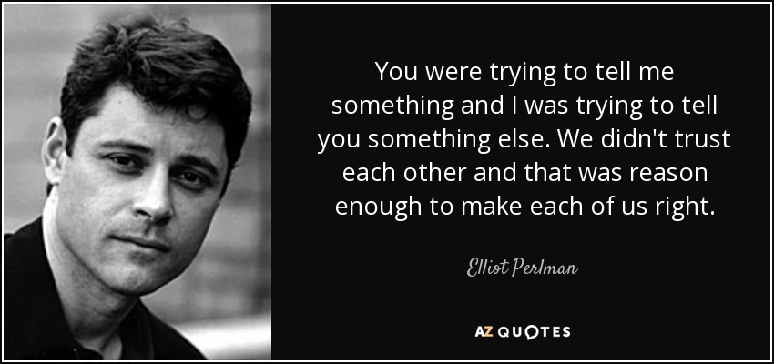 You were trying to tell me something and I was trying to tell you something else. We didn't trust each other and that was reason enough to make each of us right. - Elliot Perlman