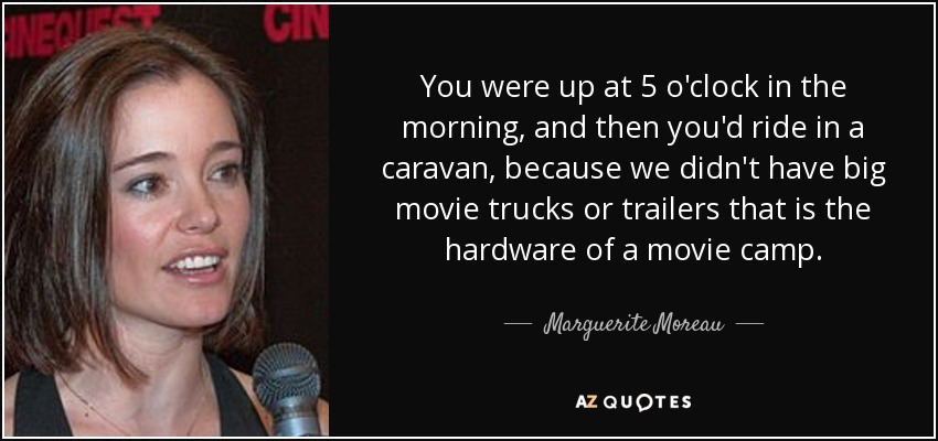You were up at 5 o'clock in the morning, and then you'd ride in a caravan, because we didn't have big movie trucks or trailers that is the hardware of a movie camp. - Marguerite Moreau