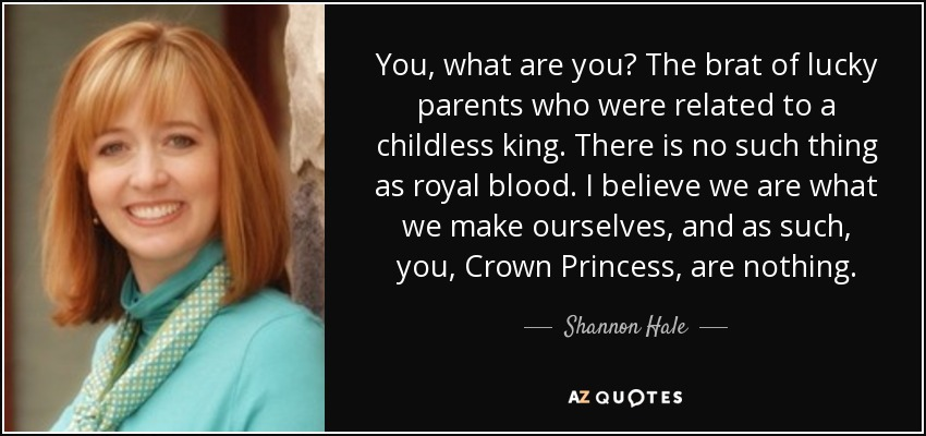 You, what are you? The brat of lucky parents who were related to a childless king. There is no such thing as royal blood. I believe we are what we make ourselves, and as such, you, Crown Princess, are nothing. - Shannon Hale