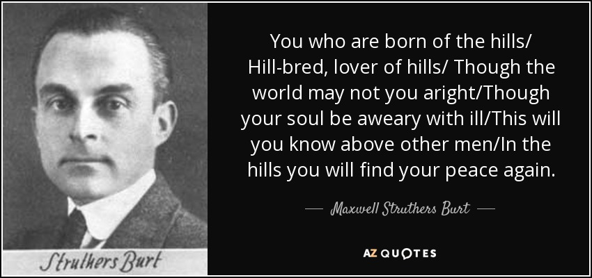 You who are born of the hills/ Hill-bred, lover of hills/ Though the world may not you aright/Though your soul be aweary with ill/This will you know above other men/In the hills you will find your peace again. - Maxwell Struthers Burt