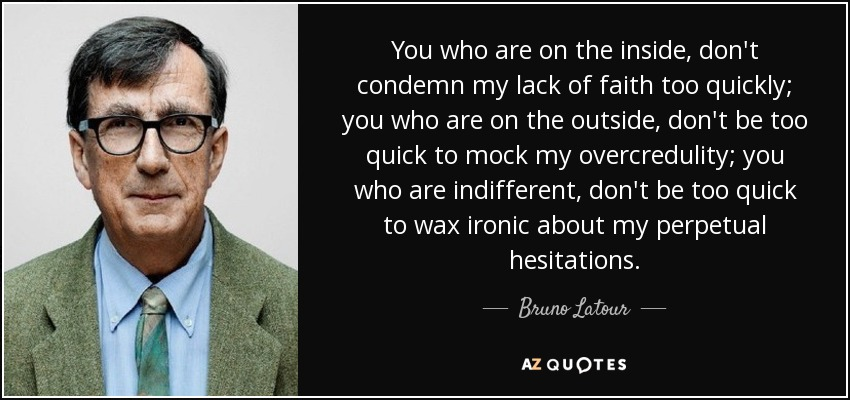 You who are on the inside, don't condemn my lack of faith too quickly; you who are on the outside, don't be too quick to mock my overcredulity; you who are indifferent, don't be too quick to wax ironic about my perpetual hesitations. - Bruno Latour