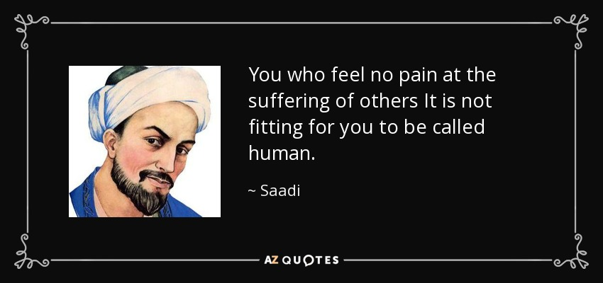 You who feel no pain at the suffering of others It is not fitting for you to be called human. - Saadi