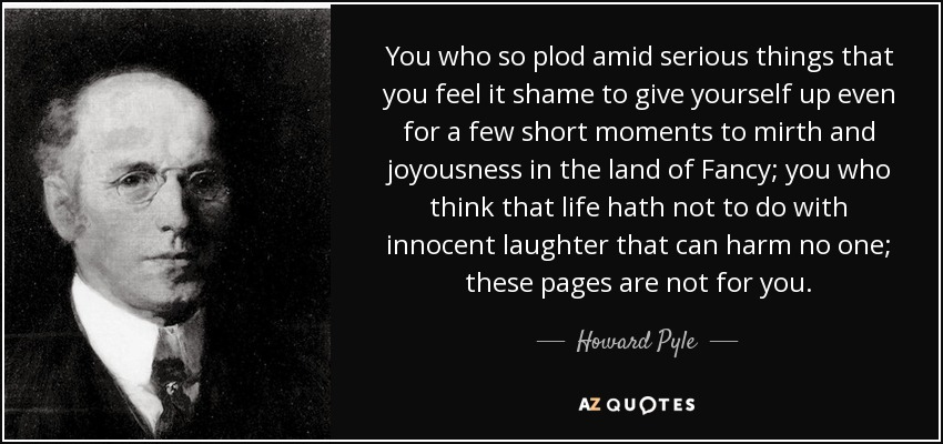 You who so plod amid serious things that you feel it shame to give yourself up even for a few short moments to mirth and joyousness in the land of Fancy; you who think that life hath not to do with innocent laughter that can harm no one; these pages are not for you. - Howard Pyle