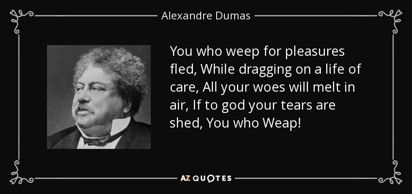 You who weep for pleasures fled, While dragging on a life of care, All your woes will melt in air, If to god your tears are shed, You who Weap! - Alexandre Dumas