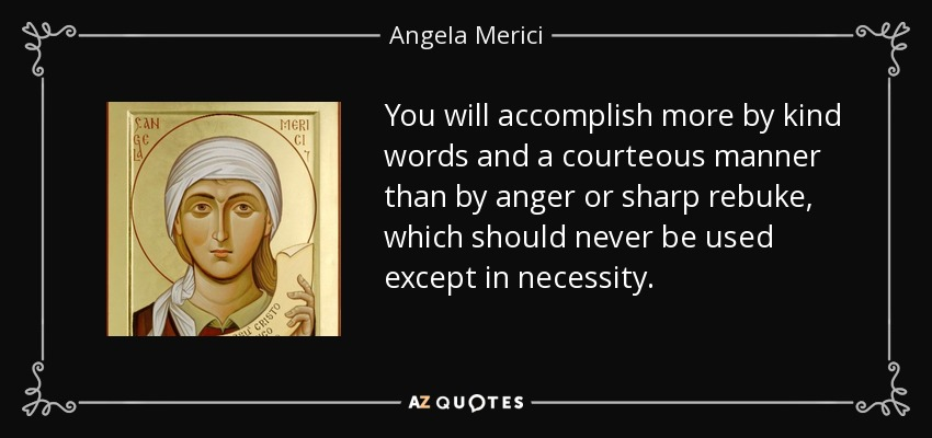 You will accomplish more by kind words and a courteous manner than by anger or sharp rebuke, which should never be used except in necessity. - Angela Merici