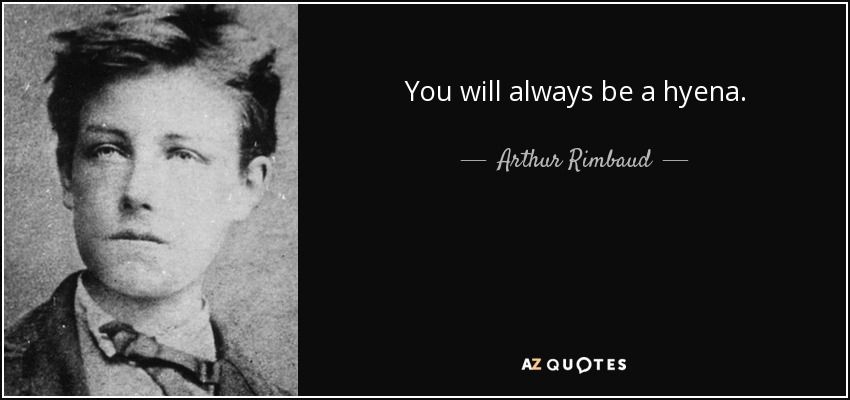You will always be a hyena. - Arthur Rimbaud