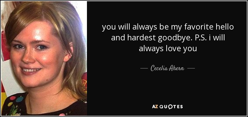 you will always be my favorite hello and hardest goodbye. P.S. i will always love you - Cecelia Ahern