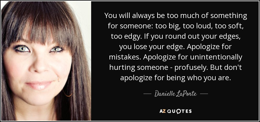 You will always be too much of something for someone: too big, too loud, too soft, too edgy. If you round out your edges, you lose your edge. Apologize for mistakes. Apologize for unintentionally hurting someone - profusely. But don't apologize for being who you are. - Danielle LaPorte