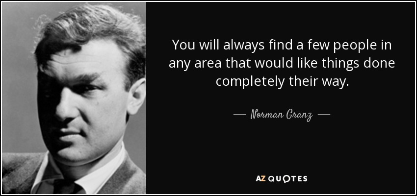 You will always find a few people in any area that would like things done completely their way. - Norman Granz
