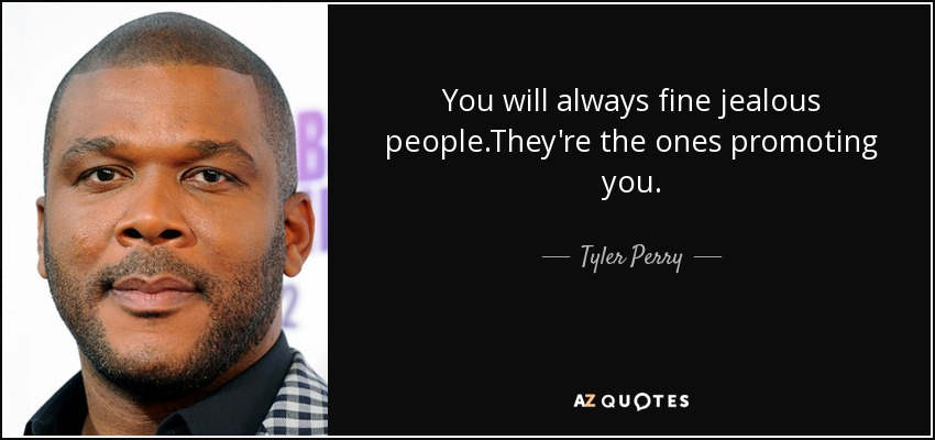 You will always fine jealous people.They're the ones promoting you. - Tyler Perry