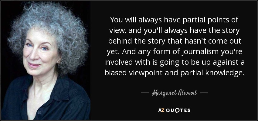 You will always have partial points of view, and you'll always have the story behind the story that hasn't come out yet. And any form of journalism you're involved with is going to be up against a biased viewpoint and partial knowledge. - Margaret Atwood