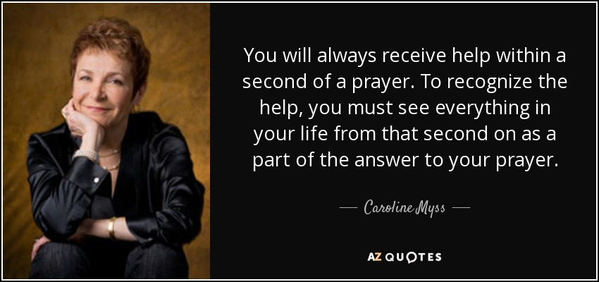 You will always receive help within a second of a prayer. To recognize the help, you must see everything in your life from that second on as a part of the answer to your prayer. - Caroline Myss