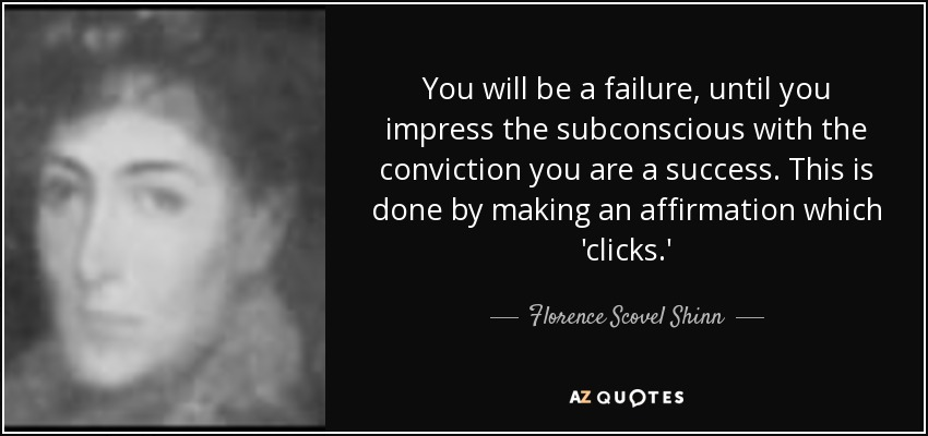 You will be a failure, until you impress the subconscious with the conviction you are a success. This is done by making an affirmation which 'clicks.' - Florence Scovel Shinn