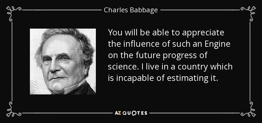 You will be able to appreciate the influence of such an Engine on the future progress of science. I live in a country which is incapable of estimating it. - Charles Babbage