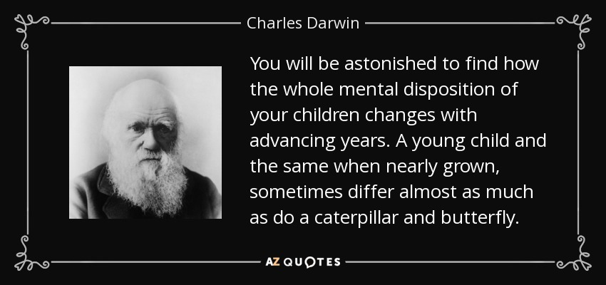 You will be astonished to find how the whole mental disposition of your children changes with advancing years. A young child and the same when nearly grown, sometimes differ almost as much as do a caterpillar and butterfly. - Charles Darwin