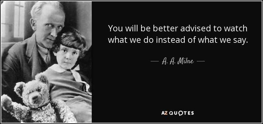 You will be better advised to watch what we do instead of what we say. - A. A. Milne