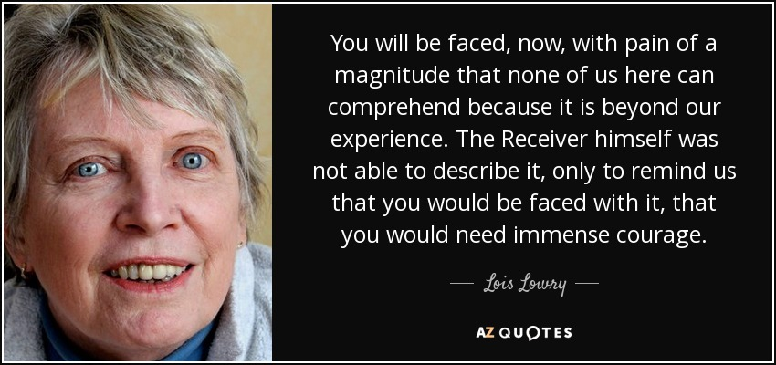 You will be faced, now, with pain of a magnitude that none of us here can comprehend because it is beyond our experience. The Receiver himself was not able to describe it, only to remind us that you would be faced with it, that you would need immense courage. - Lois Lowry