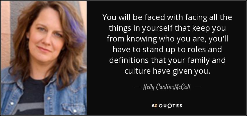 You will be faced with facing all the things in yourself that keep you from knowing who you are, you'll have to stand up to roles and definitions that your family and culture have given you. - Kelly Carlin-McCall