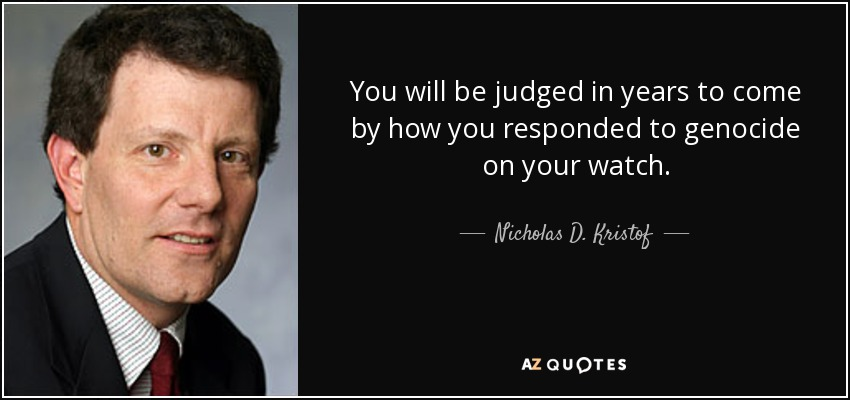 You will be judged in years to come by how you responded to genocide on your watch. - Nicholas D. Kristof