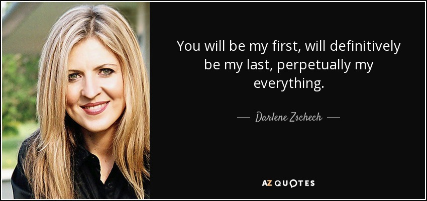 You will be my first, will definitively be my last, perpetually my everything. - Darlene Zschech