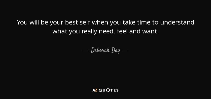 You will be your best self when you take time to understand what you really need, feel and want. - Deborah Day