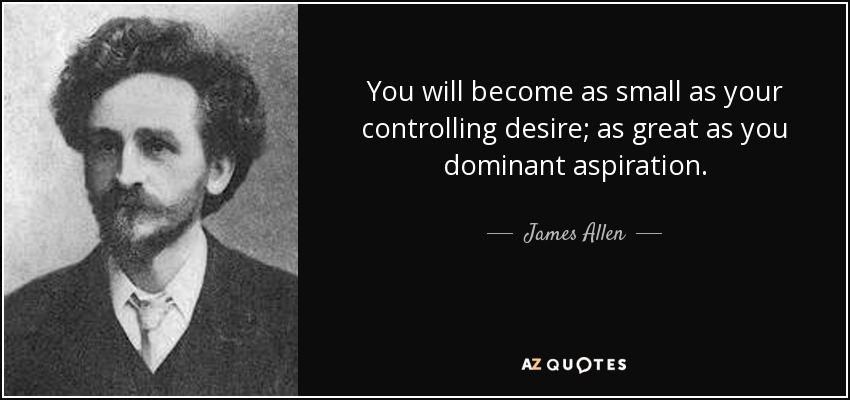 You will become as small as your controlling desire; as great as you dominant aspiration. - James Allen