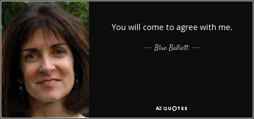 You will come to agree with me. - Blue Balliett