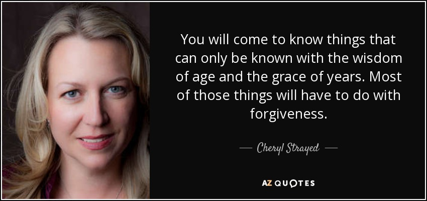You will come to know things that can only be known with the wisdom of age and the grace of years. Most of those things will have to do with forgiveness. - Cheryl Strayed