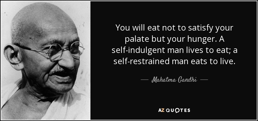 You will eat not to satisfy your palate but your hunger. A self-indulgent man lives to eat; a self-restrained man eats to live. - Mahatma Gandhi