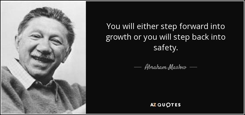 You will either step forward into growth or you will step back into safety. - Abraham Maslow