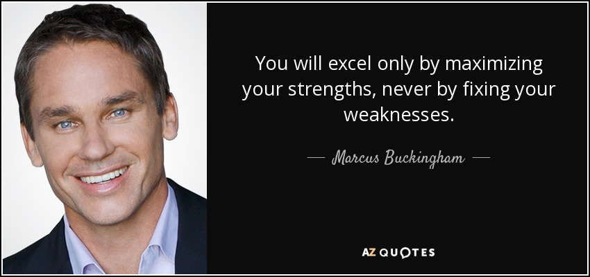 You will excel only by maximizing your strengths, never by fixing your weaknesses. - Marcus Buckingham