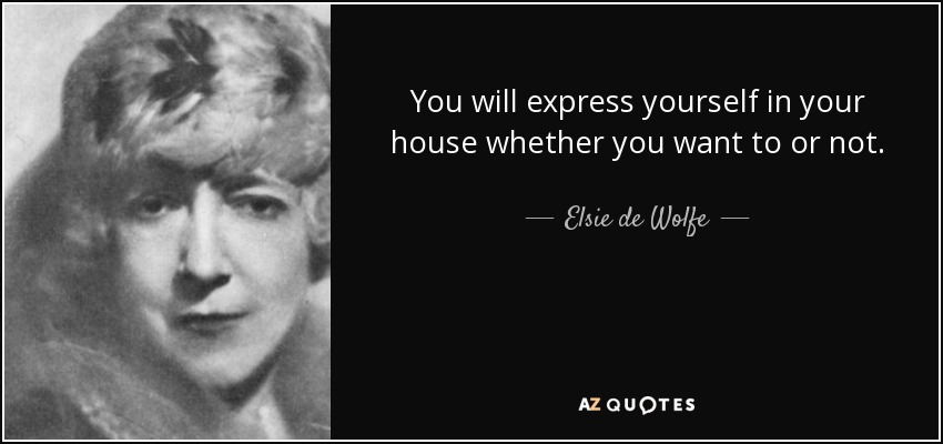 You will express yourself in your house whether you want to or not. - Elsie de Wolfe