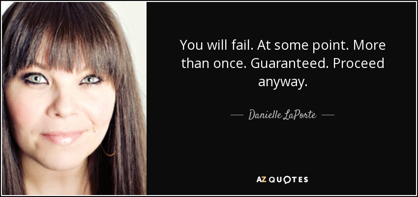 You will fail. At some point. More than once. Guaranteed. Proceed anyway. - Danielle LaPorte
