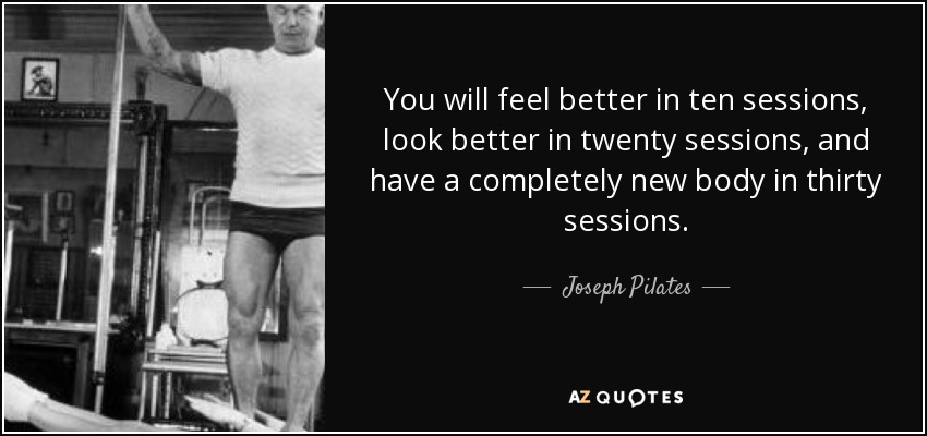 You will feel better in ten sessions, look better in twenty sessions, and have a completely new body in thirty sessions. - Joseph Pilates