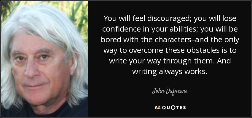 You will feel discouraged; you will lose confidence in your abilities; you will be bored with the characters–and the only way to overcome these obstacles is to write your way through them. And writing always works. - John Dufresne